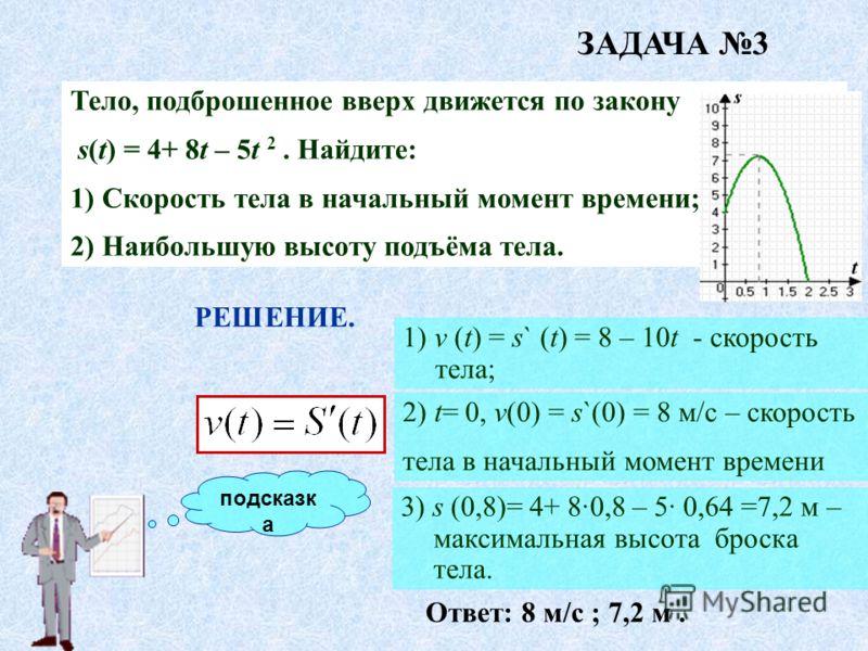 подсказк а Тело, подброшенное вверх движется по закону s(t) = 4+ 8t – 5t 2. Найдите: 1) Скорость тела в начальный момент времени; 2) Наибольшую высоту подъёма тела. РЕШЕНИЕ. 2) t= 0, v(0) = s`(0) = 8 м/с – скорость тела в начальный момент времени 1)