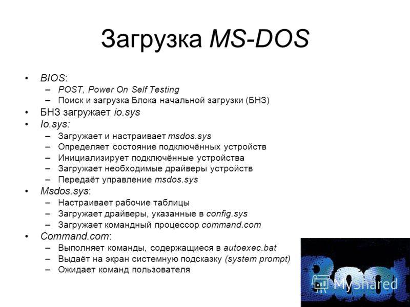 Загрузка MS-DOS BIOS: –POST, Power On Self Testing –Поиск и загрузка Блока начальной загрузки (БНЗ) БНЗ загружает io.sys Io.sys: –Загружает и настраивает msdos.sys –Определяет состояние подключённых устройств –Инициализирует подключённые устройства –