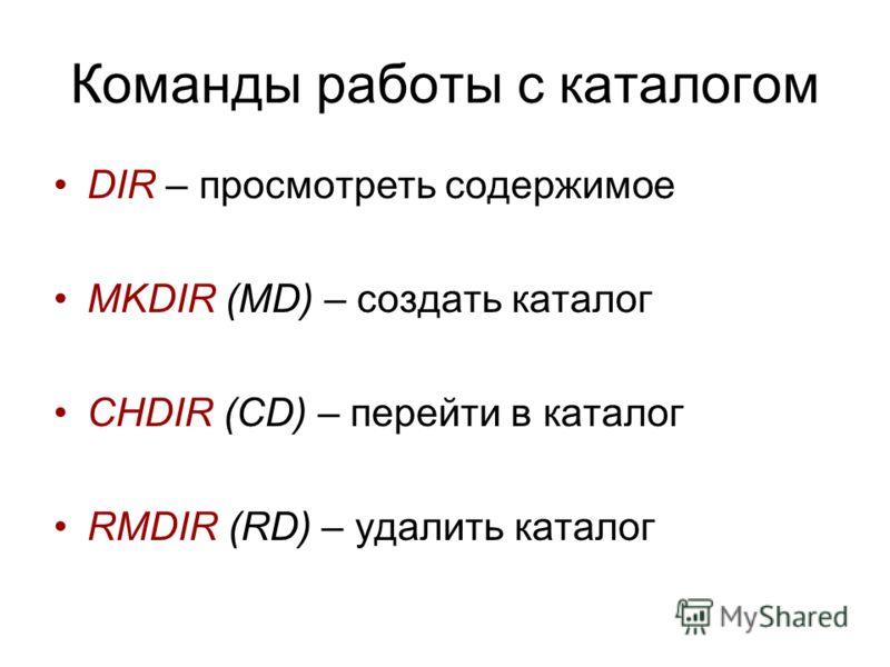Команды работы с каталогом DIR – просмотреть содержимое MKDIR (MD) – создать каталог CHDIR (CD) – перейти в каталог RMDIR (RD) – удалить каталог