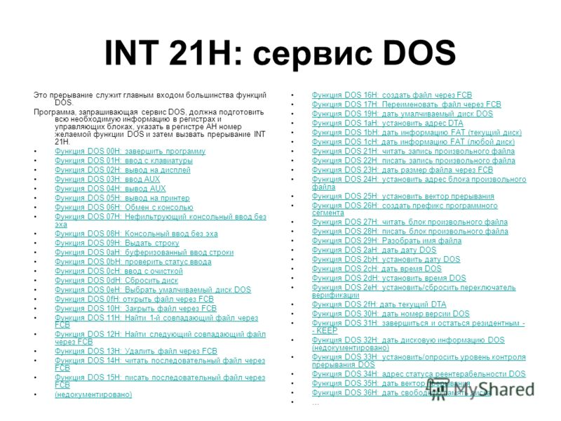 INT 21H: сервис DOS Это прерывание служит главным входом большинства функций DOS. Программа, запрашивающая сервис DOS, должна подготовить всю необходимую информацию в регистрах и управляющих блоках, указать в регистре AH номер желаемой функции DOS и