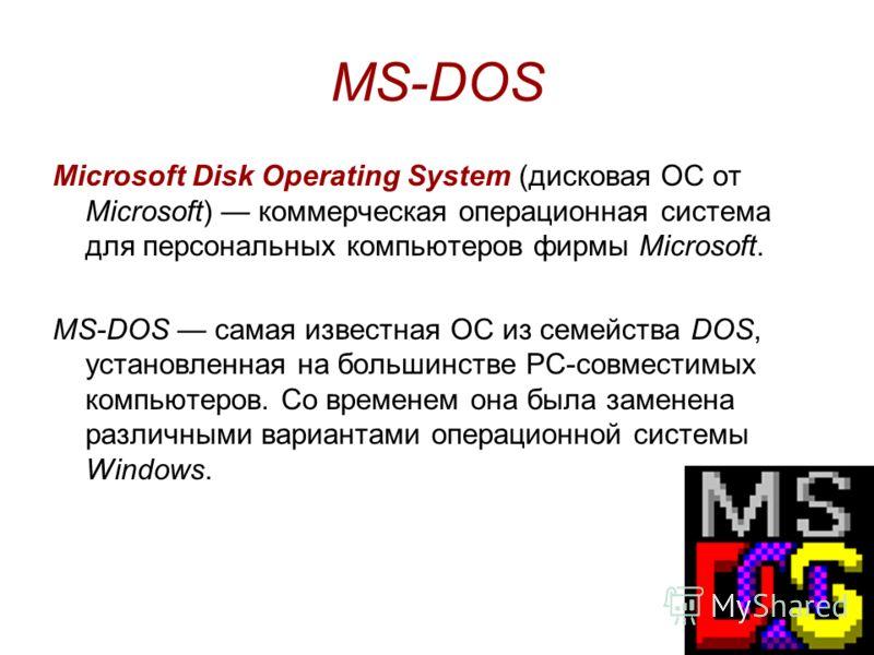 MS-DOS Microsoft Disk Operating System (дисковая ОС от Microsoft) коммерческая операционная система для персональных компьютеров фирмы Microsoft. MS-DOS самая известная ОС из семейства DOS, установленная на большинстве PC-совместимых компьютеров. Со