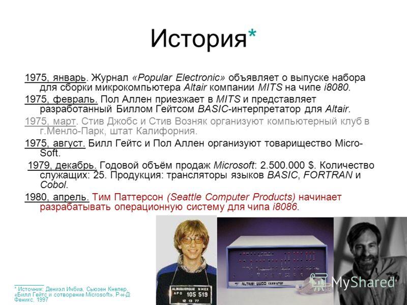 История* 1975, январь. Журнал «Popular Electronic» объявляет о выпуске набора для сборки микрокомпьютера Altair компании MITS на чипе i8080. 1975, февраль. Пол Аллен приезжает в MITS и представляет разработанный Биллом Гейтсом BASIC-интерпретатор для