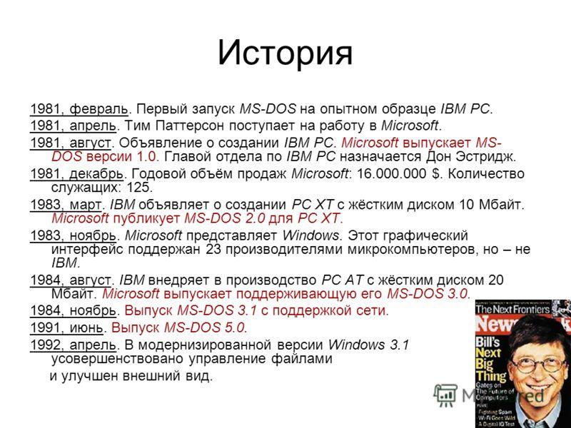 История 1981, февраль. Первый запуск MS-DOS на опытном образце IBM PC. 1981, апрель. Тим Паттерсон поступает на работу в Microsoft. 1981, август. Объявление о создании IBM PC. Microsoft выпускает MS- DOS версии 1.0. Главой отдела по IBM PC назначаетс