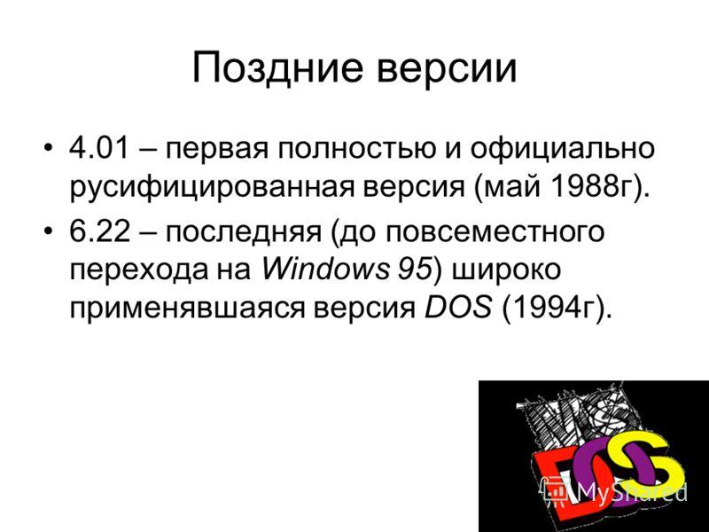 Поздние версии 4.01 – первая полностью и официально русифицированная версия (май 1988г). 6.22 – последняя (до повсеместного перехода на Windows 95) широко применявшаяся версия DOS (1994г).