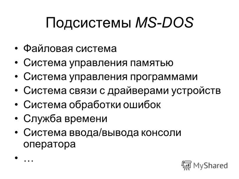 Подсистемы MS-DOS Файловая система Система управления памятью Система управления программами Система связи с драйверами устройств Система обработки ошибок Служба времени Система ввода/вывода консоли оператора …