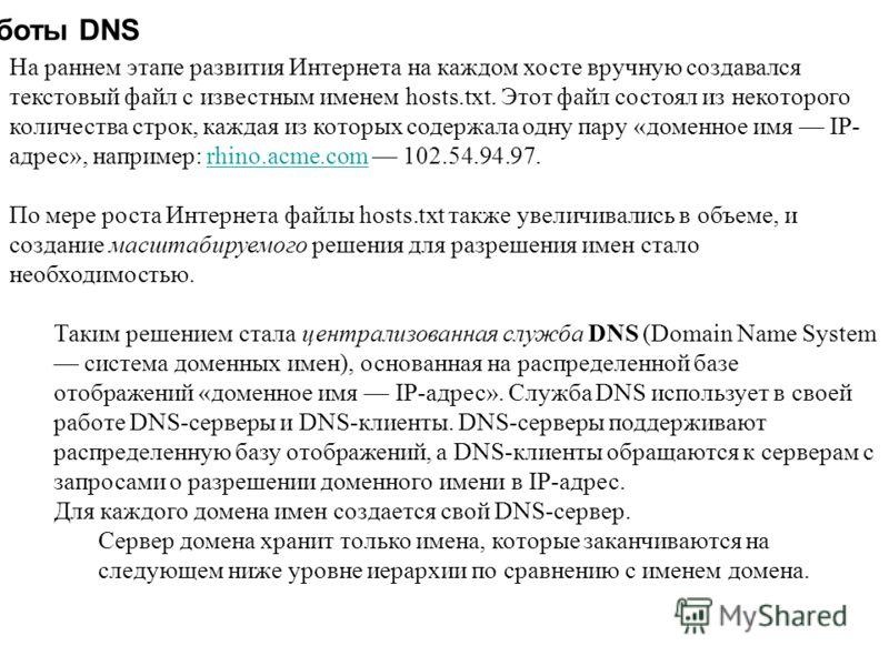 Схема работы DNS На раннем этапе развития Интернета на каждом хосте вручную создавался текстовый файл с известным именем hosts.txt. Этот файл состоял из некоторого количества строк, каждая из которых содержала одну пару «доменное имя IP- адрес», напр