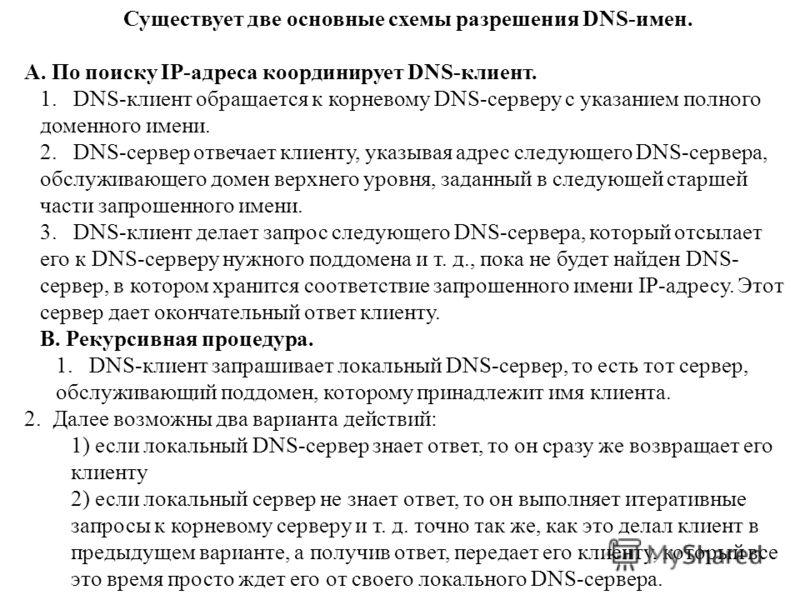 Существует две основные схемы разрешения DNS-имен. А. По поиску IP-адреса координирует DNS-клиент. 1. DNS-клиент обращается к корневому DNS-серверу с указанием полного доменного имени. 2. DNS-сервер отвечает клиенту, указывая адрес следующего DNS-сер