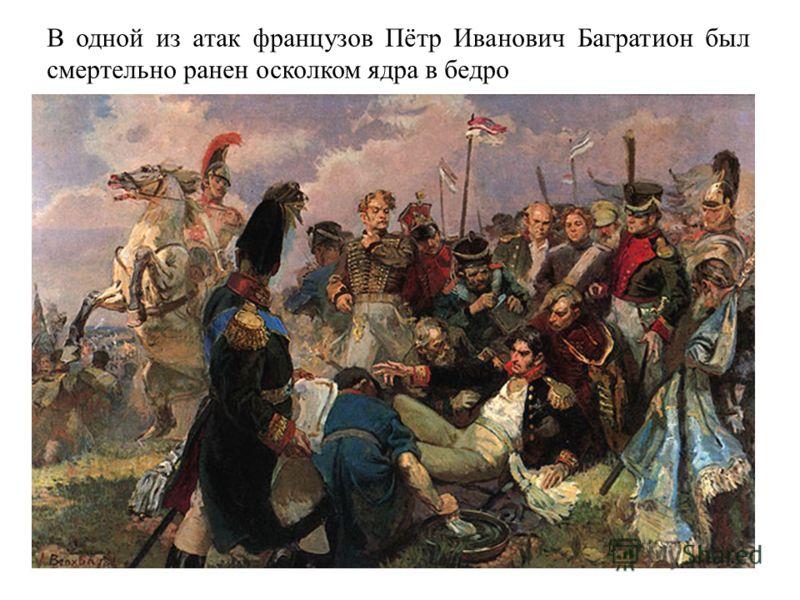 В одной из атак французов Пётр Иванович Багратион был смертельно ранен осколком ядра в бедро