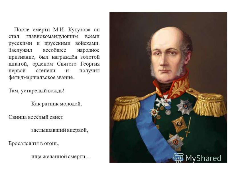 После смерти М.И. Кутузова он стал главнокомандующим всеми русскими и прусскими войсками. Заслужил всеобщее народное признание, был награждён золотой шпагой, орденом Святого Георгия первой степени и получил фельдмаршальское звание. Там, устарелый вож