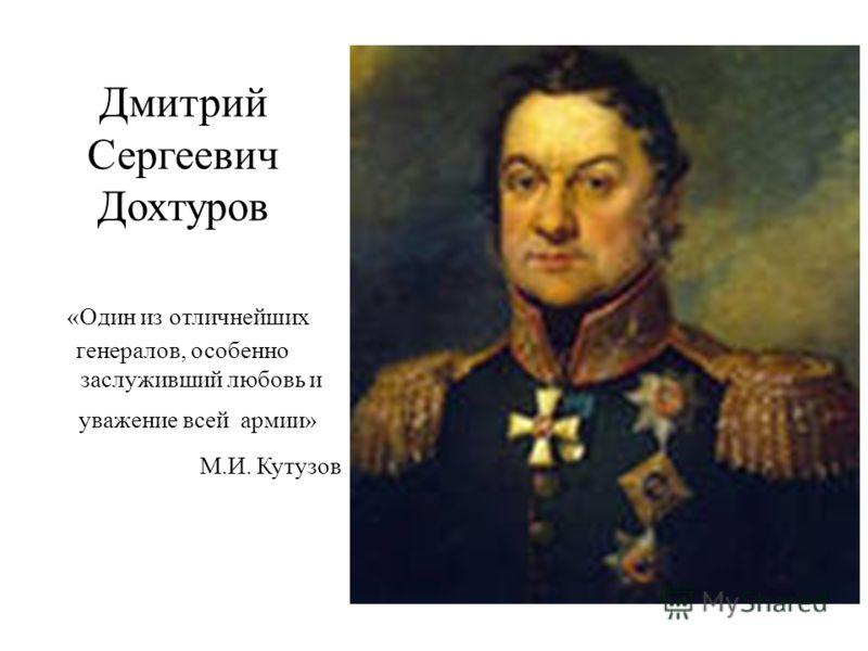 Дмитрий Сергеевич Дохтуров «Один из отличнейших генералов, особенно заслуживший любовь и уважение всей армии» М.И. Кутузов