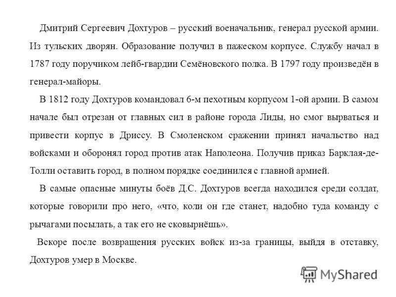Дмитрий Сергеевич Дохтуров – русский военачальник, генерал русской армии. Из тульских дворян. Образование получил в пажеском корпусе. Службу начал в 1787 году поручиком лейб-гвардии Семёновского полка. В 1797 году произведён в генерал-майоры. В 1812