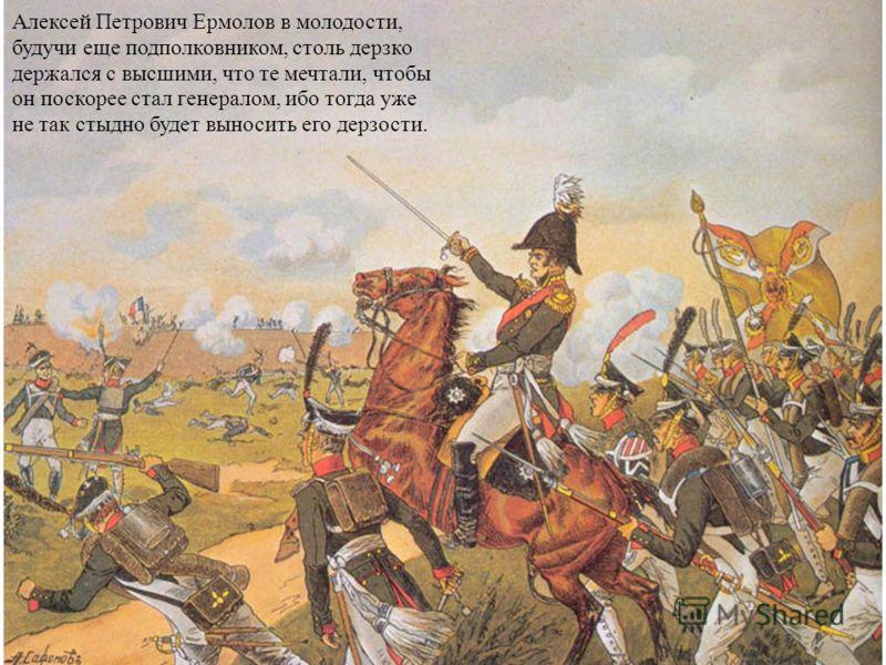 Алексей Петрович Ермолов в молодости, будучи еще подполковником, столь дерзко держался с высшими, что те мечтали, чтобы он поскорее стал генералом, ибо тогда уже не так стыдно будет выносить его дерзости.