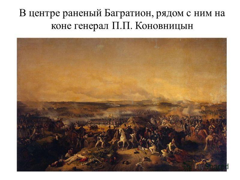 В центре раненый Багратион, рядом с ним на коне генерал П.П. Коновницын