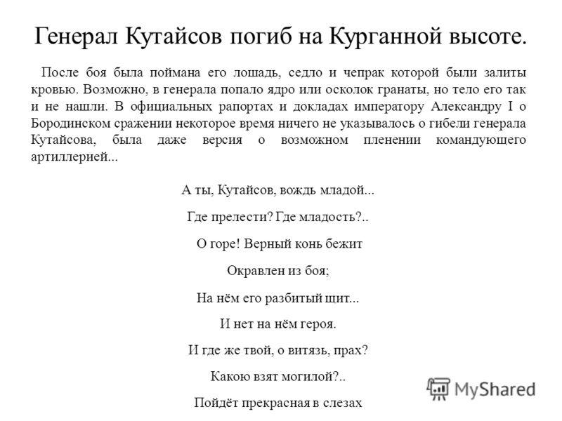 Генерал Кутайсов погиб на Курганной высоте. После боя была поймана его лошадь, седло и чепрак которой были залиты кровью. Возможно, в генерала попало ядро или осколок гранаты, но тело его так и не нашли. В официальных рапортах и докладах императору А