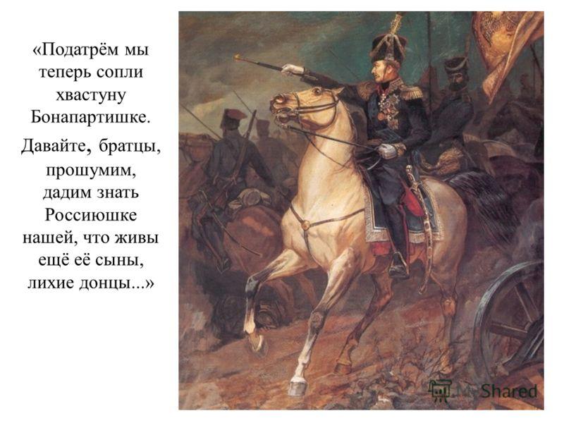 «Податрём мы теперь сопли хвастуну Бонапартишке. Давайте, братцы, прошумим, дадим знать Россиюшке нашей, что живы ещё её сыны, лихие донцы...»