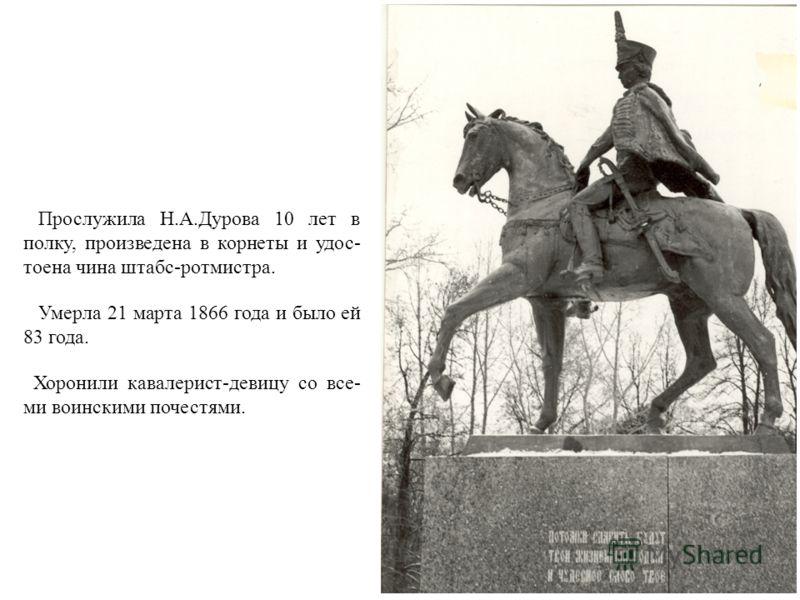 Прослужила Н.А.Дурова 10 лет в полку, произведена в корнеты и удос- тоена чина штабс-ротмистра. Умерла 21 марта 1866 года и было ей 83 года. Хоронили кавалерист-девицу со все- ми воинскими почестями.