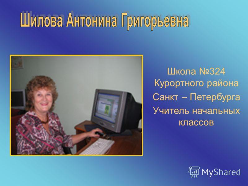 Школа 324 Курортного района Санкт – Петербурга Учитель начальных классов