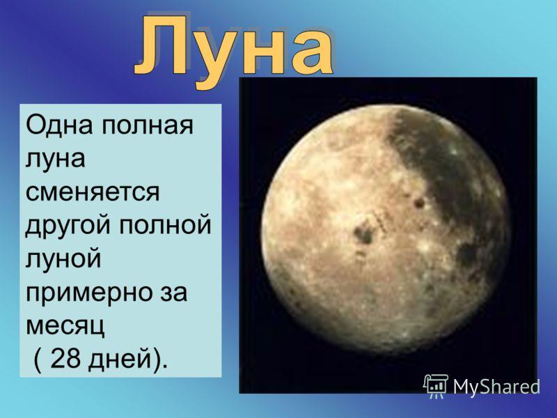 Одна полная луна сменяется другой полной луной примерно за месяц ( 28 дней).