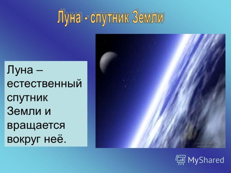 Луна – естественный спутник Земли и вращается вокруг неё.
