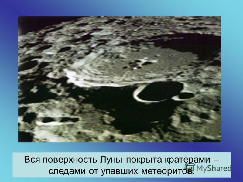 Вся поверхность Луны покрыта кратерами – следами от упавших метеоритов.