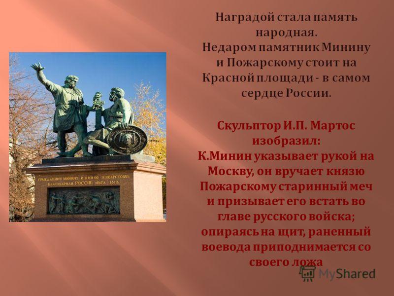 Скульптор И. П. Мартос изобразил : К. Минин указывает рукой на Москву, он вручает князю Пожарскому старинный меч и призывает его встать во главе русского войска ; опираясь на щит, раненный воевода приподнимается со своего ложа