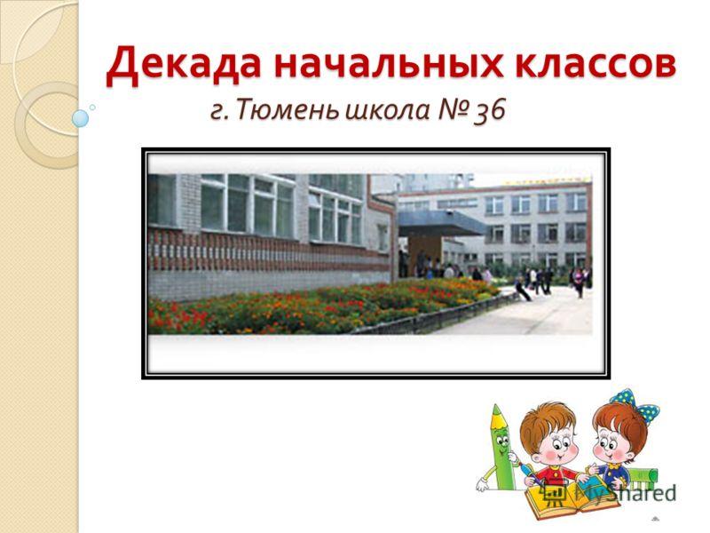 Декада начальных классов г. Тюмень школа 36 Декада начальных классов г. Тюмень школа 36