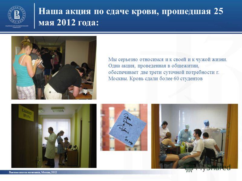 Наша акция по сдаче крови, прошедшая 25 мая 2012 года: Высшая школа экономики, Москва, 2012 Мы серьезно относимся и к своей и к чужой жизни. Одна акция, проведенная в общежитии, обеспечивает две трети суточной потребности г. Москвы. Кровь сдали более