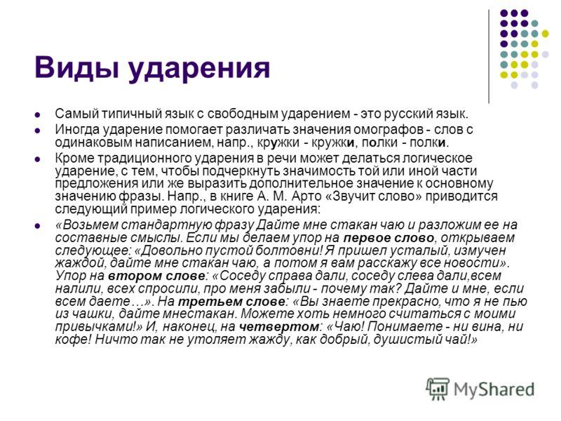 Виды ударения Самый типичный язык с свободным ударением - это русский язык. Иногда ударение помогает различать значения омографов - слов с одинаковым написанием, напр., кружки - кружки, полки - полки. Кроме традиционного ударения в речи может делатьс