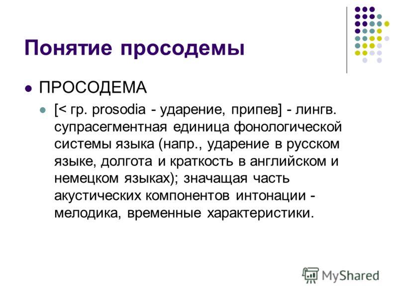 Понятие просодемы ПРОСОДЕМА [< гр. prosodia - ударение, припев] - лингв. супрасегментная единица фонологической системы языка (напр., ударение в русском языке, долгота и краткость в английском и немецком языках); значащая часть акустических компонент
