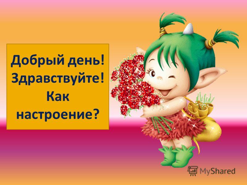Добрый день! Здравствуйте! Как настроение?