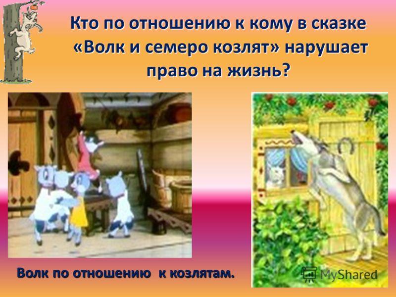 Кто по отношению к кому в сказке «Волк и семеро козлят» нарушает право на жизнь? «Волк и семеро козлят» нарушает право на жизнь? Волк по отношению к козлятам.