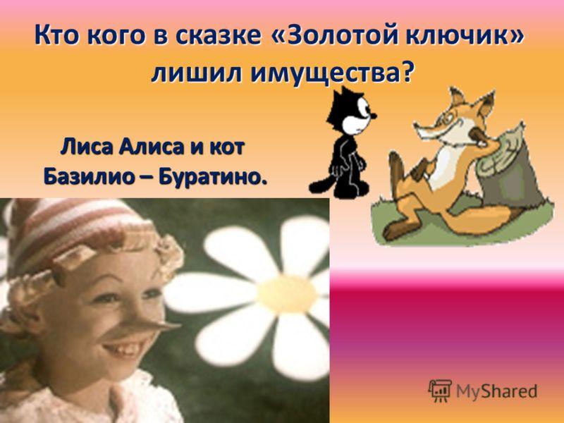 Кто кого в сказке «Золотой ключик» лишил имущества? лишил имущества? Лиса Алиса и кот Базилио – Буратино. Базилио – Буратино.