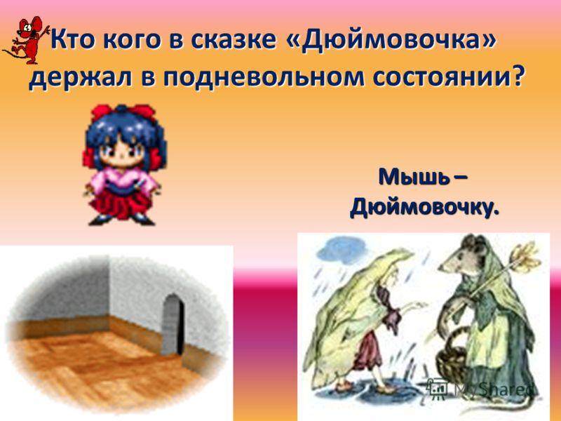 Кто кого в сказке «Дюймовочка» держал в подневольном состоянии? держал в подневольном состоянии? Мышь – Дюймовочку. Дюймовочку.
