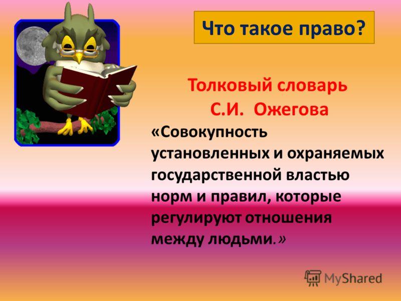 Что такое право? Толковый словарь С.И. Ожегова «Совокупность установленных и охраняемых государственной властью норм и правил, которые регулируют отношения между людьми.»