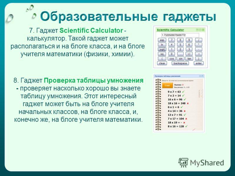 7. Гаджет Scientific Calculator - калькулятор. Такой гаджет может располагаться и на блоге класса, и на блоге учителя математики (физики, химии). 8. Гаджет Проверка таблицы умножения - проверяет насколько хорошо вы знаете таблицу умножения. Этот инте