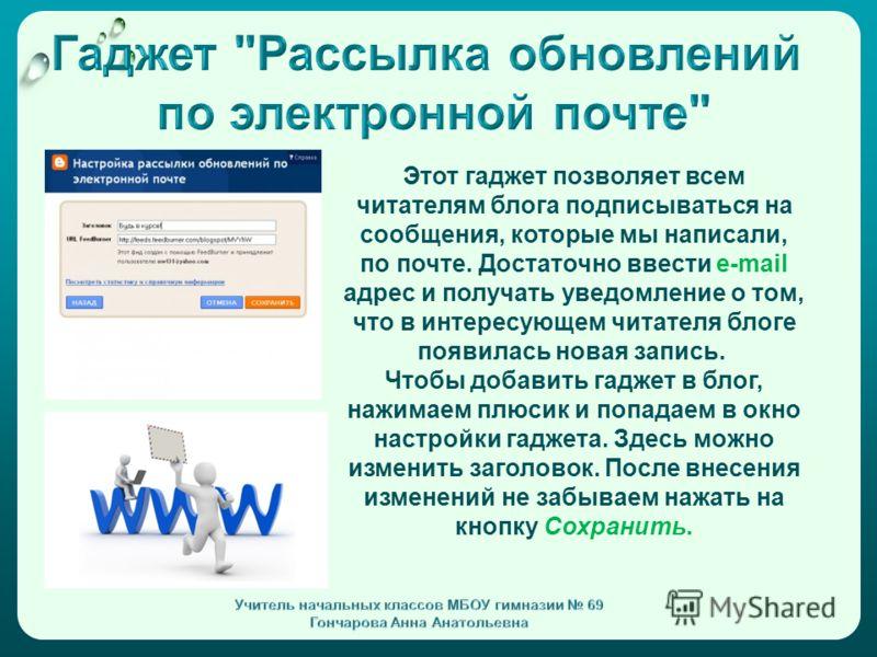 Этот гаджет позволяет всем читателям блога подписываться на сообщения, которые мы написали, по почте. Достаточно ввести e-mail адрес и получать уведомление о том, что в интересующем читателя блоге появилась новая запись. Чтобы добавить гаджет в блог,