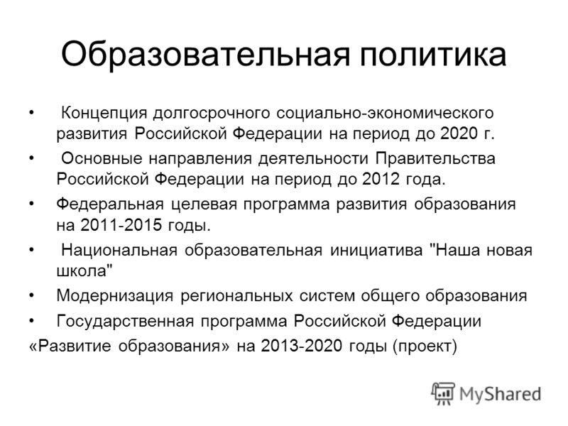 Образовательная политика Концепция долгосрочного социально-экономического развития Российской Федерации на период до 2020 г. Основные направления деятельности Правительства Российской Федерации на период до 2012 года. Федеральная целевая программа ра