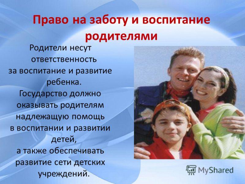 Родители несут ответственность за воспитание и развитие ребенка. Государство должно оказывать родителям надлежащую помощь в воспитании и развитии детей, а также обеспечивать развитие сети детских учреждений. Право на заботу и воспитание родителями