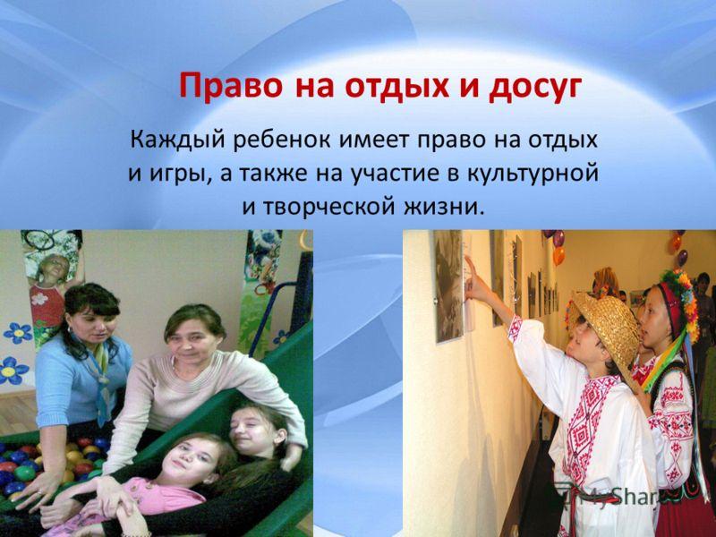 Право на отдых и досуг Каждый ребенок имеет право на отдых и игры, а также на участие в культурной и творческой жизни.
