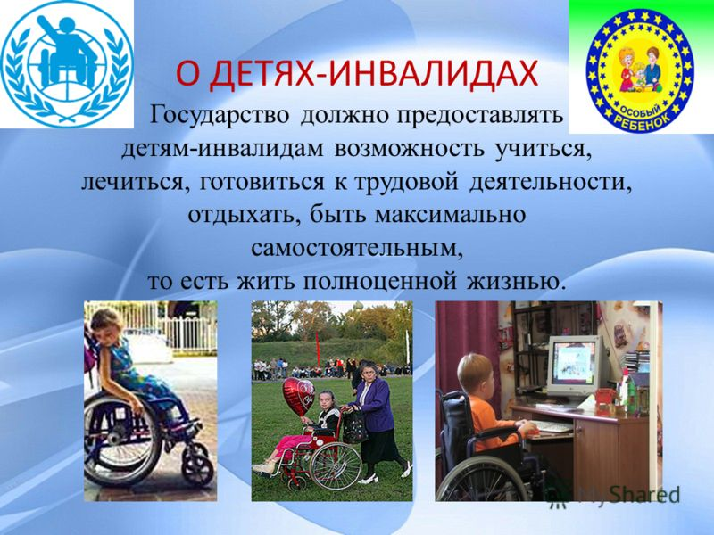 О ДЕТЯХ-ИНВАЛИДАХ Государство должно предоставлять детям-инвалидам возможность учиться, лечиться, готовиться к трудовой деятельности, отдыхать, быть максимально самостоятельным, то есть жить полноценной жизнью.