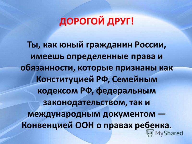 ДОРОГОЙ ДРУГ! Ты, как юный гражданин России, имеешь определенные права и обязанности, которые признаны как Конституцией РФ, Семейным кодексом РФ, федеральным законодательством, так и международным документом Конвенцией ООН о правах ребенка. ДОРОГОЙ Д