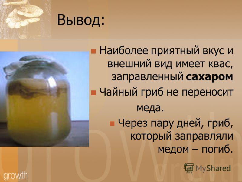 Вывод: Наиболее приятный вкус и внешний вид имеет квас, заправленный сахаром Чайный гриб не переносит меда. Через пару дней, гриб, который заправляли медом – погиб.