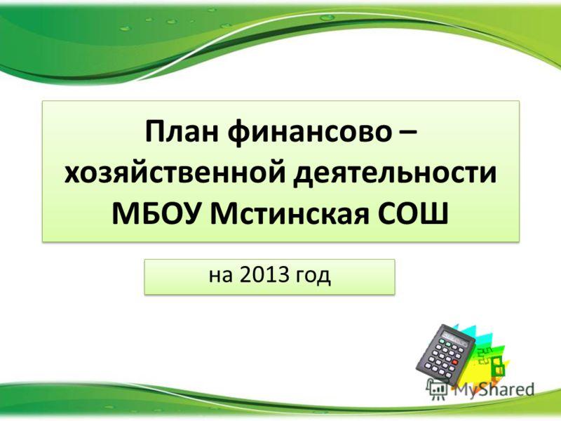 План финансово – хозяйственной деятельности МБОУ Мстинская СОШ на 2013 год