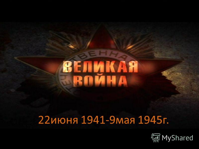 22июня 1941-9мая 1945г.