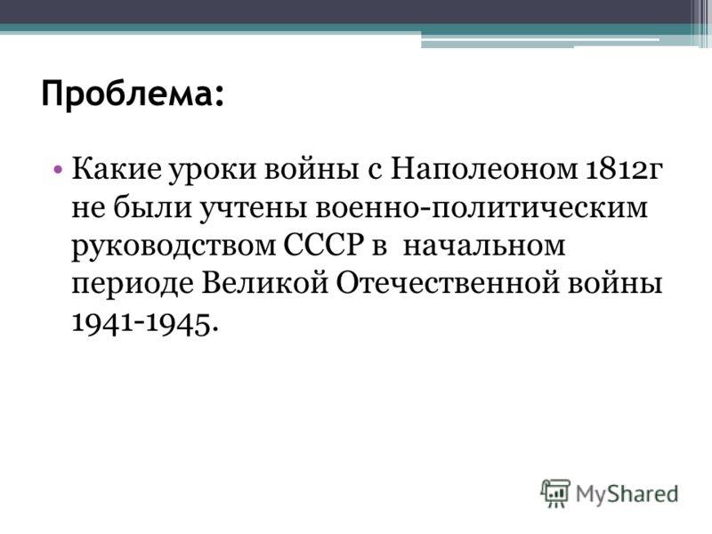 Какие уроки войны с Наполеоном 1812г не были учтены военно-политическим руководством СССР в начальном периоде Великой Отечественной войны 1941-1945.
