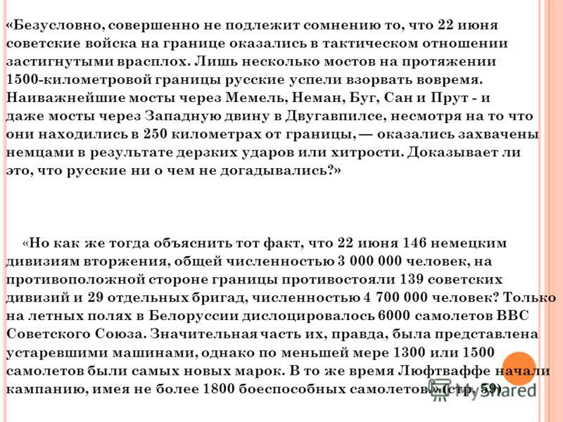 «Безусловно, совершенно не подлежит сомнению то, что 22 июня советские войска на границе оказались в тактическом отношении застигнутыми врасплох. Лишь несколько мостов на протяжении 1500-километровой границы русские успели взорвать вовремя. Наиважней