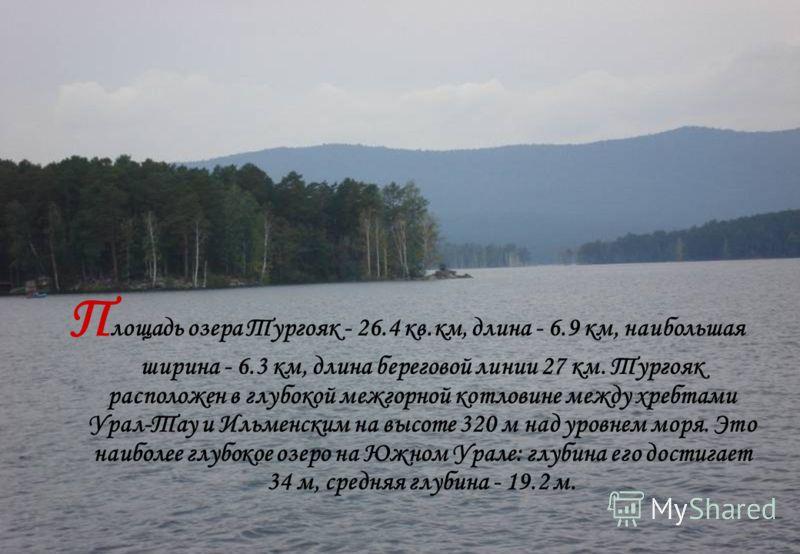 П лощадь озера Тургояк - 26.4 кв.км, длина - 6.9 км, наибольшая ширина - 6.3 км, длина береговой линии 27 км. Тургояк расположен в глубокой межгорной котловине между хребтами Урал-Тау и Ильменским на высоте 320 м над уровнем моря. Это наиболее глубок