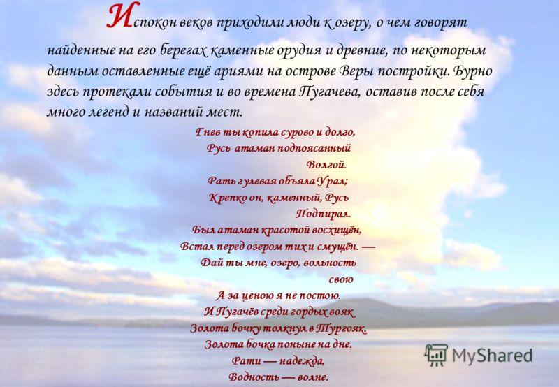 Гнев ты копила сурово и долго, Русь-атаман подпоясанный Волгой. Рать гулевая объяла Урал; Крепко он, каменный, Русь Подпирал. Был атаман красотой восхищён, Встал перед озером тих и смущён. Дай ты мне, озеро, вольность свою А за ценою я не постою. И П