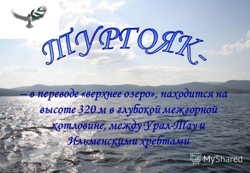 – в переводе «верхнее озеро», находится на высоте 320 м в глубокой межгорной котловине, между Урал-Тау и Ильменскими хребтами