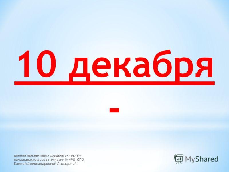 10 декабря - данная презентация создана учителем начальных классов гимназии 498 СПб Еленой Александровной Лисицыной